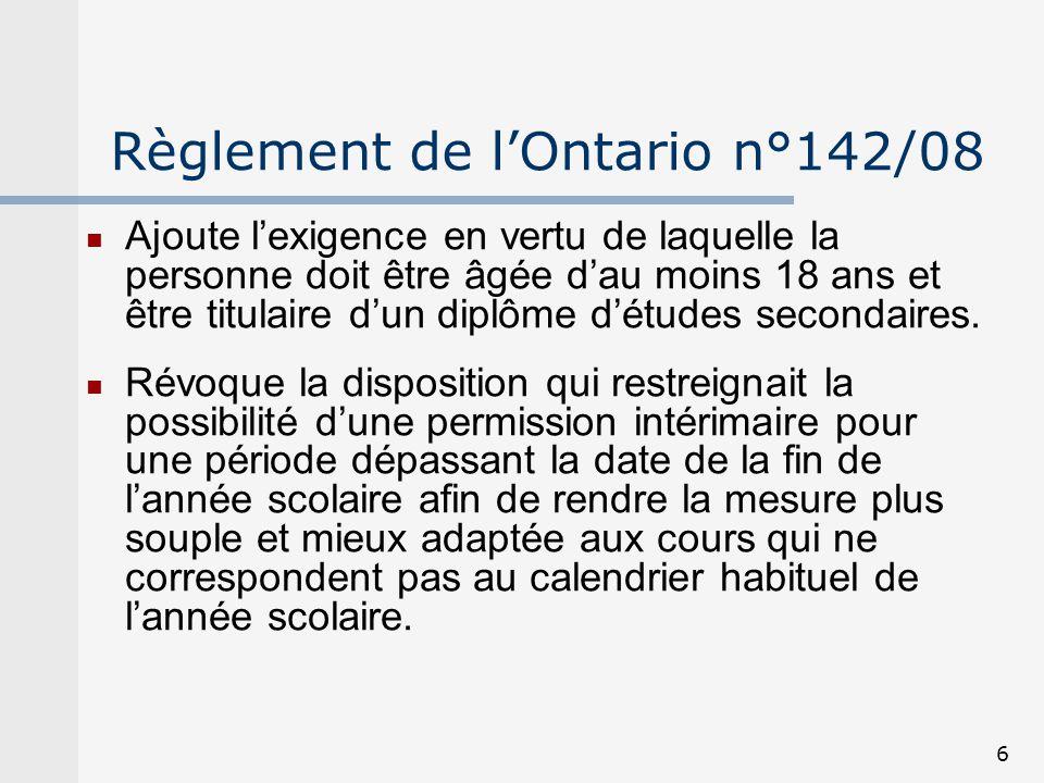 6 Règlement de lOntario n°142/08 Ajoute lexigence en vertu de laquelle la personne doit être âgée dau moins 18 ans et être titulaire dun diplôme détud