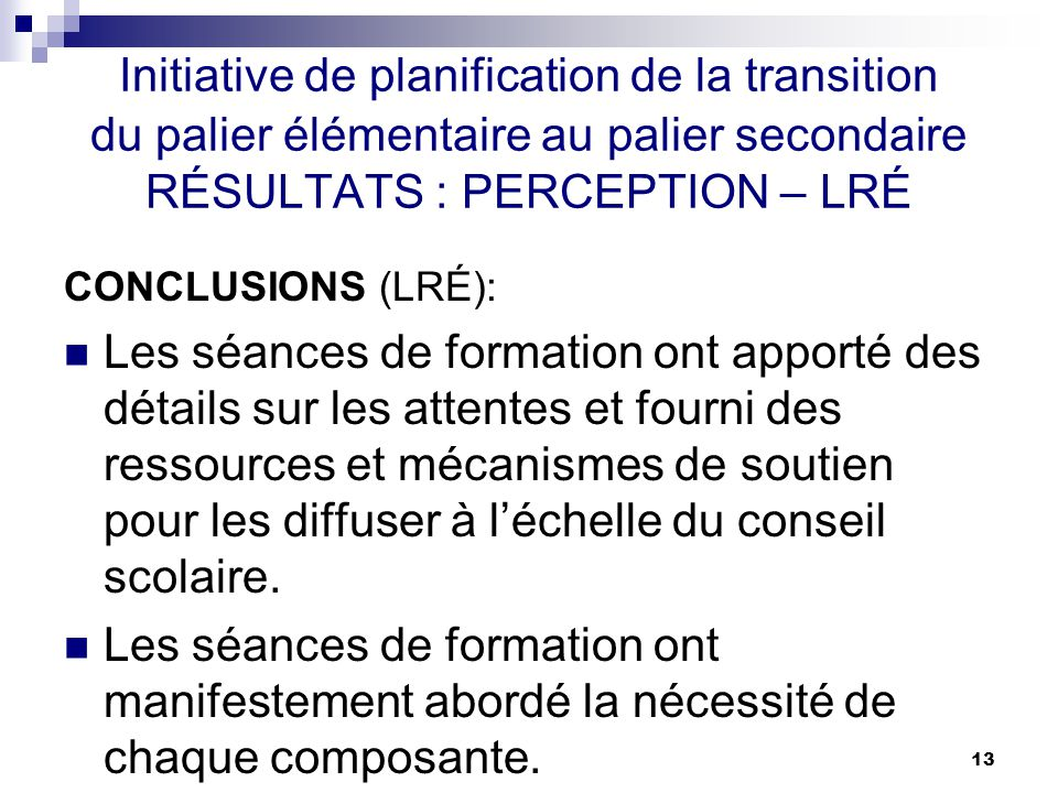 13 Initiative de planification de la transition du palier élémentaire au palier secondaire RÉSULTATS : PERCEPTION – LRÉ CONCLUSIONS (LRÉ): Les séances de formation ont apporté des détails sur les attentes et fourni des ressources et mécanismes de soutien pour les diffuser à léchelle du conseil scolaire.
