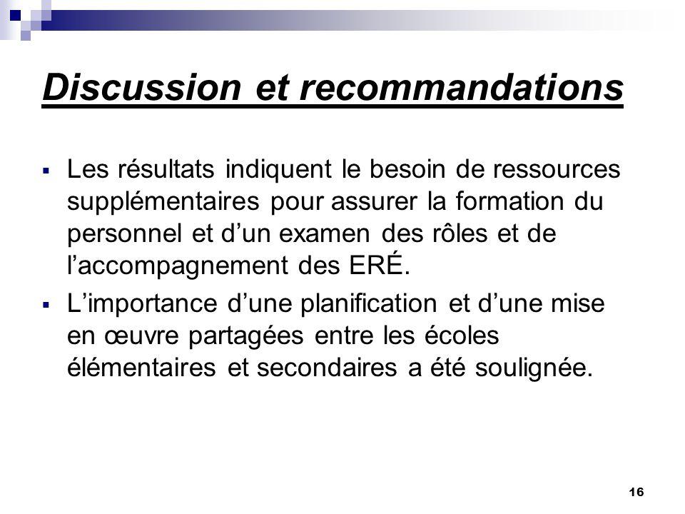 16 Discussion et recommandations Les résultats indiquent le besoin de ressources supplémentaires pour assurer la formation du personnel et dun examen des rôles et de laccompagnement des ERÉ.
