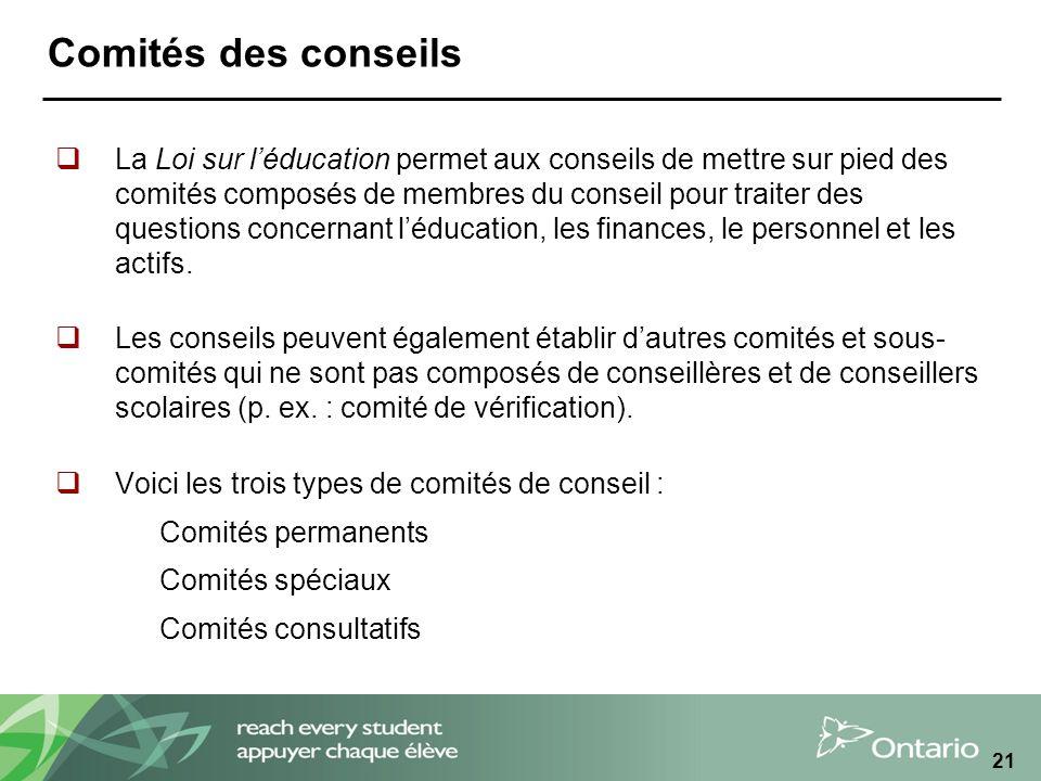 21 Comités des conseils La Loi sur léducation permet aux conseils de mettre sur pied des comités composés de membres du conseil pour traiter des questions concernant léducation, les finances, le personnel et les actifs.