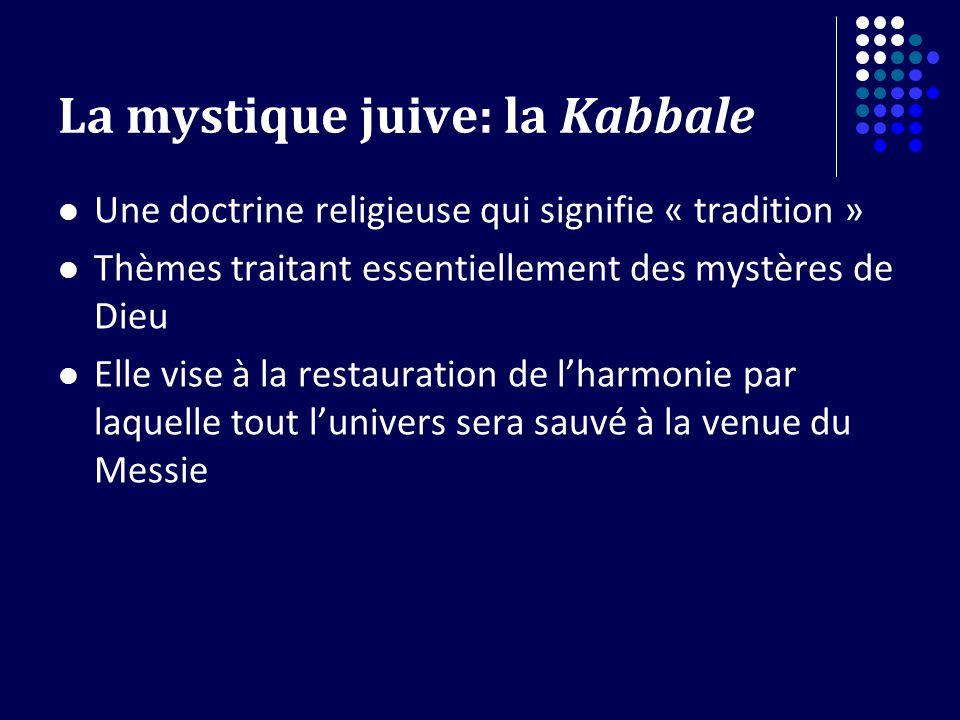 La mystique juive: la Kabbale Une doctrine religieuse qui signifie « tradition » Thèmes traitant essentiellement des mystères de Dieu Elle vise à la restauration de lharmonie par laquelle tout lunivers sera sauvé à la venue du Messie