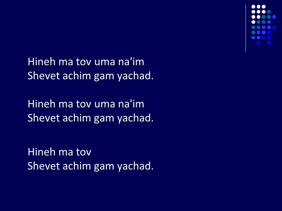 Hineh ma tov uma na im Shevet achim gam yachad. Hineh ma tov Shevet achim gam yachad.