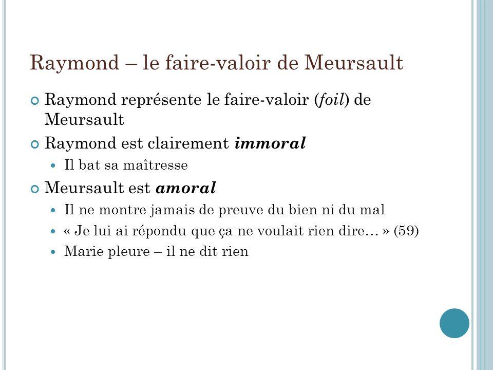 Raymond – le faire-valoir de Meursault Raymond représente le faire-valoir ( foil ) de Meursault Raymond est clairement immoral Il bat sa maîtresse Meu