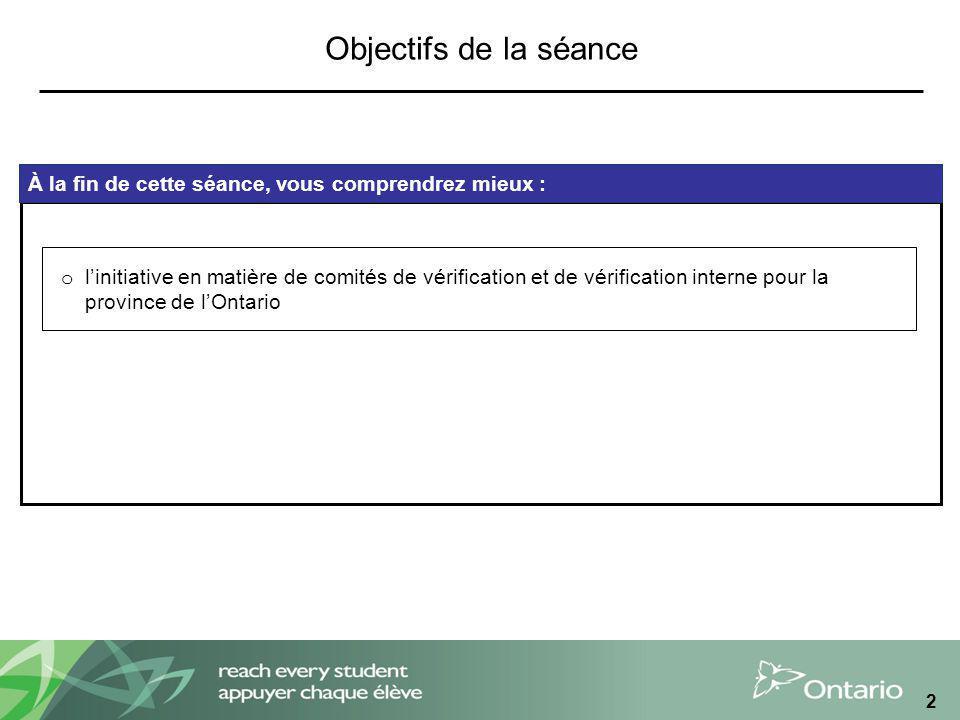 2 À la fin de cette séance, vous comprendrez mieux : o linitiative en matière de comités de vérification et de vérification interne pour la province de lOntario Objectifs de la séance