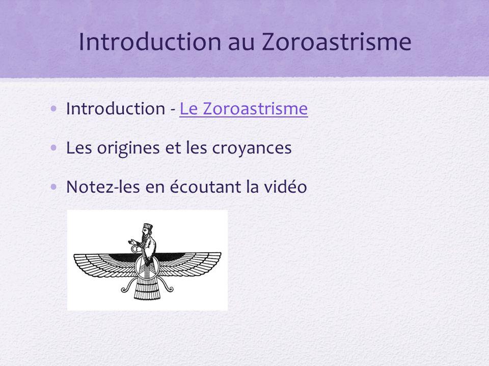 Introduction au Zoroastrisme Introduction - Le ZoroastrismeLe Zoroastrisme Les origines et les croyances Notez-les en écoutant la vidéo