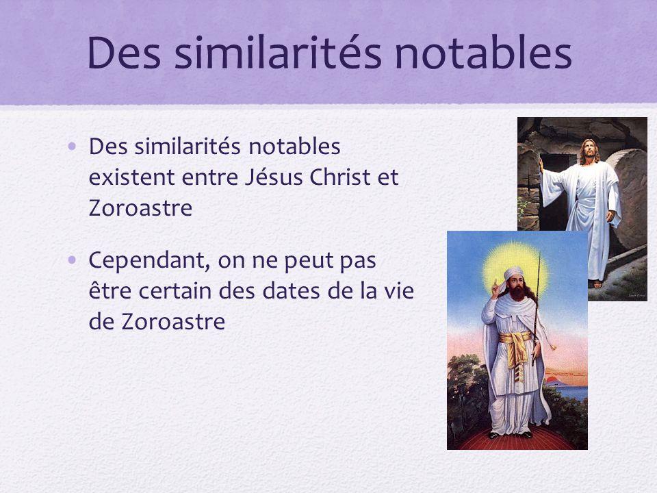 Des similarités notables Des similarités notables existent entre Jésus Christ et Zoroastre Cependant, on ne peut pas être certain des dates de la vie de Zoroastre