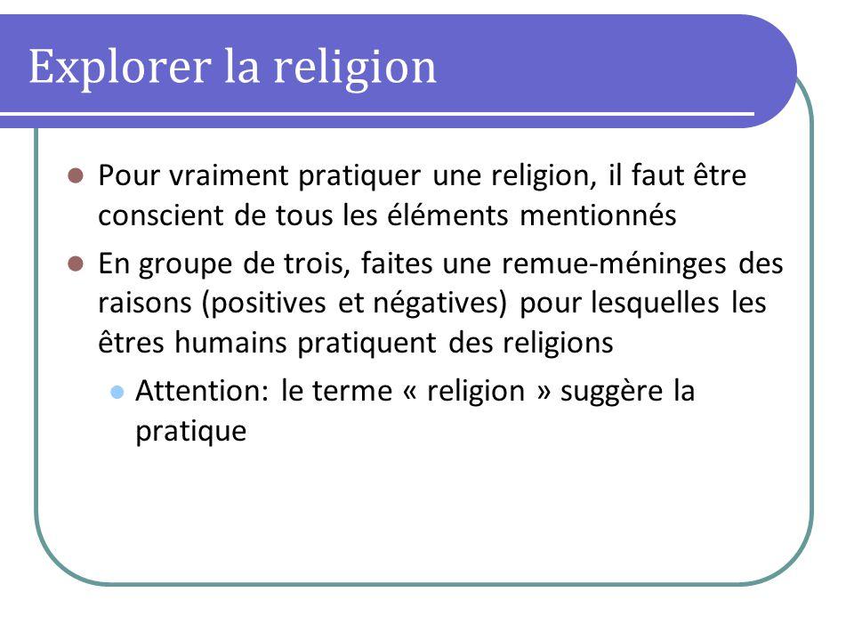 Explorer la religion Pour vraiment pratiquer une religion, il faut être conscient de tous les éléments mentionnés En groupe de trois, faites une remue-méninges des raisons (positives et négatives) pour lesquelles les êtres humains pratiquent des religions Attention: le terme « religion » suggère la pratique