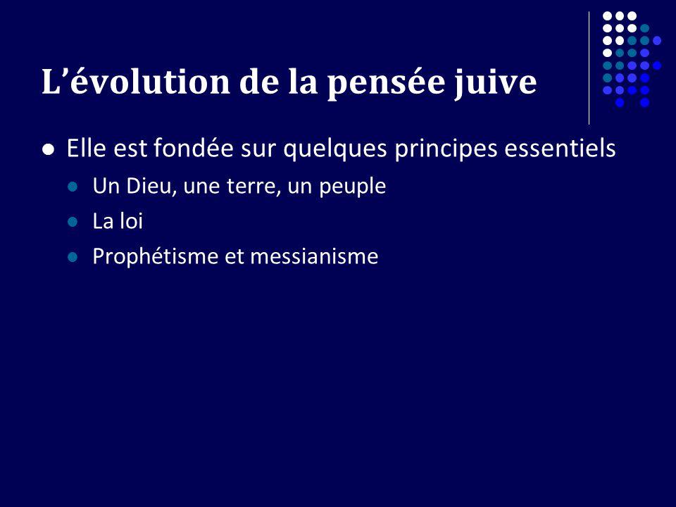 Lévolution de la pensée juive Elle est fondée sur quelques principes essentiels Un Dieu, une terre, un peuple La loi Prophétisme et messianisme