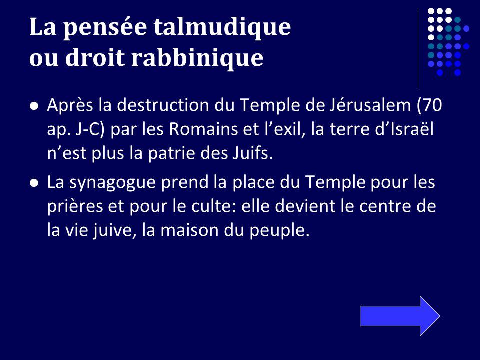 La pensée talmudique ou droit rabbinique Après la destruction du Temple de Jérusalem (70 ap. J-C) par les Romains et lexil, la terre dIsraël nest plus