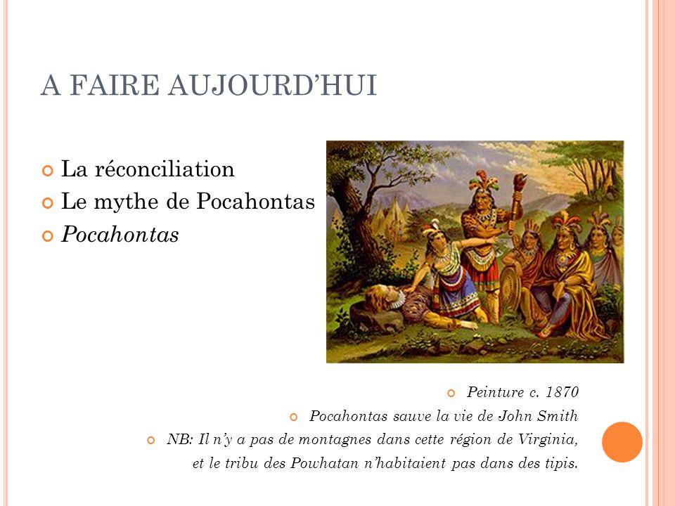 A FAIRE AUJOURDHUI La réconciliation Le mythe de Pocahontas Pocahontas Peinture c. 1870 Pocahontas sauve la vie de John Smith NB: Il ny a pas de monta