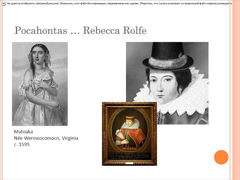 Pocahontas … Rebecca Rolfe Matoaka Née Werowocomoco, Virginia c. 1595