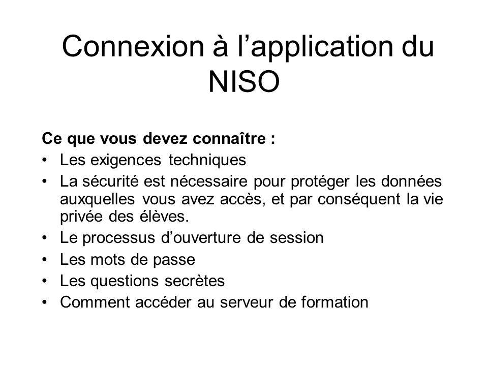Connexion à lapplication du NISO Ce que vous devez connaître : Les exigences techniques La sécurité est nécessaire pour protéger les données auxquelles vous avez accès, et par conséquent la vie privée des élèves.