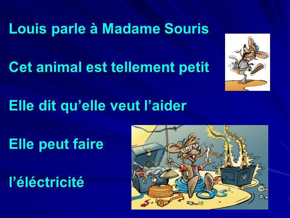 Louis parle à Madame Souris Cet animal est tellement petit Elle dit quelle veut laider Elle peut faire léléctricité