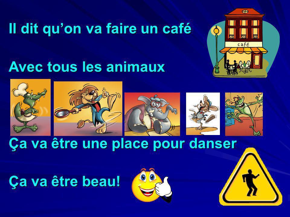 Il dit quon va faire un café Avec tous les animaux Ça va être une place pour danser Ça va être beau!