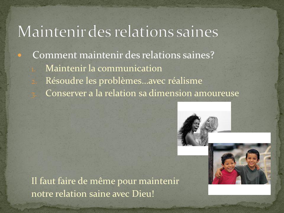 Comment maintenir des relations saines? 1. Maintenir la communication 2. Résoudre les problèmes…avec réalisme 3. Conserver a la relation sa dimension