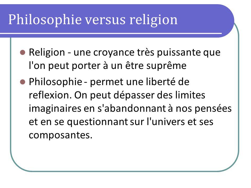 Philosophie versus religion Religion - une croyance très puissante que l'on peut porter à un être suprême Philosophie - permet une liberté de reflexio