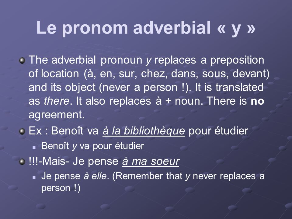 Le pronom adverbial « y » The adverbial pronoun y replaces a preposition of location (à, en, sur, chez, dans, sous, devant) and its object (never a person !).