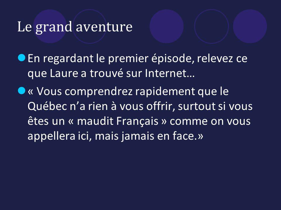 Le grand aventure En regardant le premier épisode, relevez ce que Laure a trouvé sur Internet… « Vous comprendrez rapidement que le Québec na rien à vous offrir, surtout si vous êtes un « maudit Français » comme on vous appellera ici, mais jamais en face.»