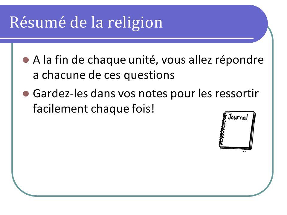 Résumé de la religion A la fin de chaque unité, vous allez répondre a chacune de ces questions Gardez-les dans vos notes pour les ressortir facilement chaque fois!