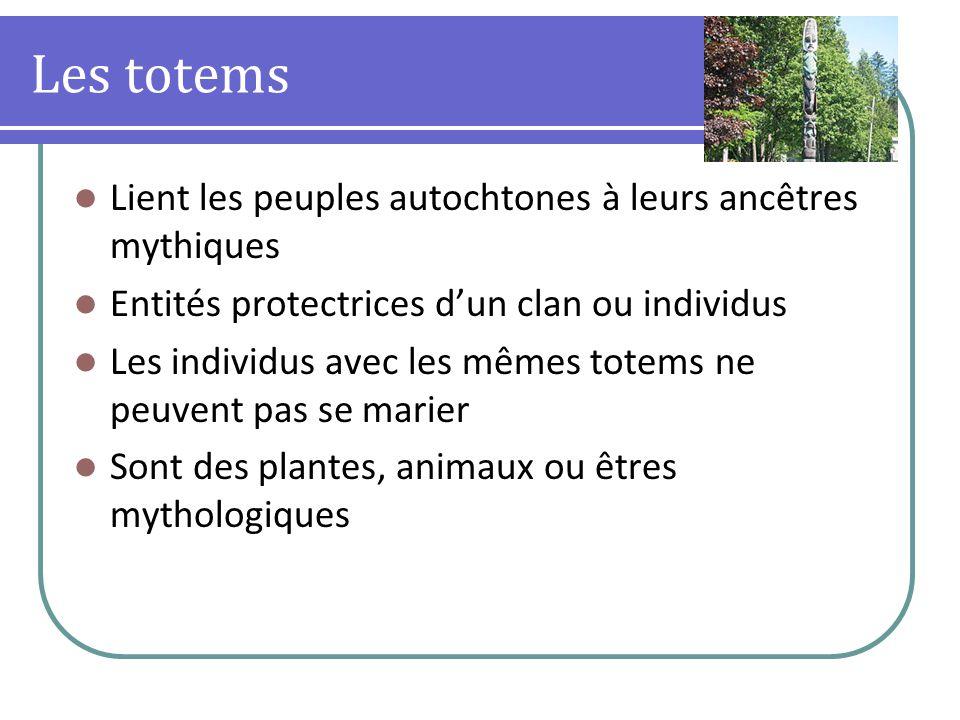 Les totems Lient les peuples autochtones à leurs ancêtres mythiques Entités protectrices dun clan ou individus Les individus avec les mêmes totems ne peuvent pas se marier Sont des plantes, animaux ou êtres mythologiques