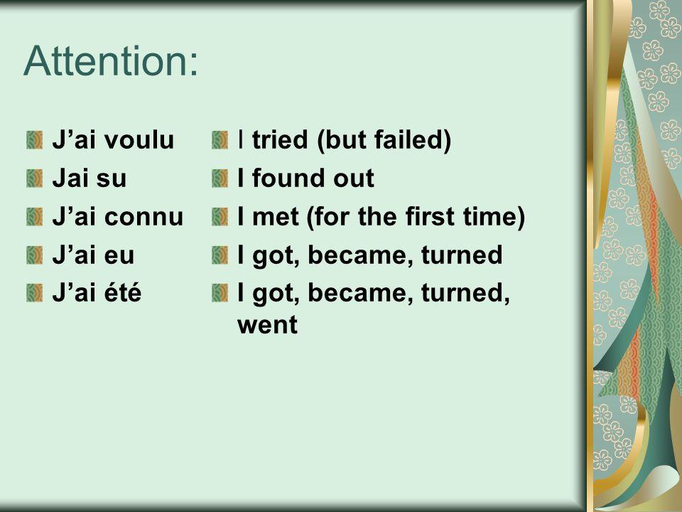 Attention: Jai voulu Jai su Jai connu Jai eu Jai été I tried (but failed) I found out I met (for the first time) I got, became, turned I got, became,