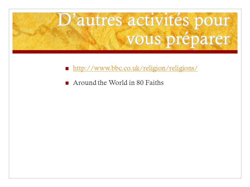 Dautres activités pour vous préparer http://www.bbc.co.uk/religion/religions/ Around the World in 80 Faiths