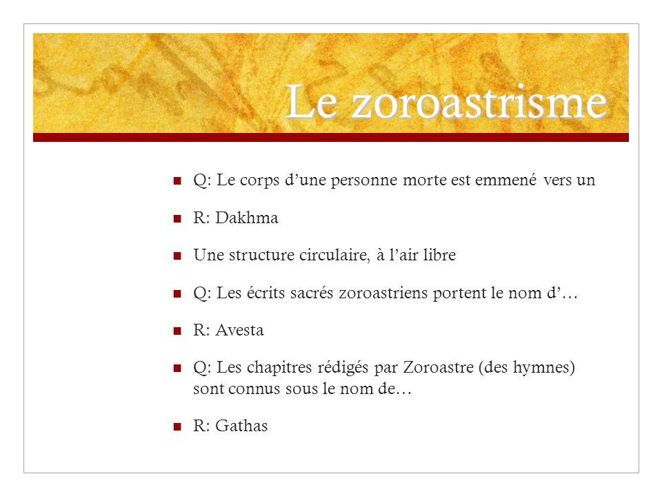 Le zoroastrisme Q: Le corps dune personne morte est emmené vers un R: Dakhma Une structure circulaire, à lair libre Q: Les écrits sacrés zoroastriens