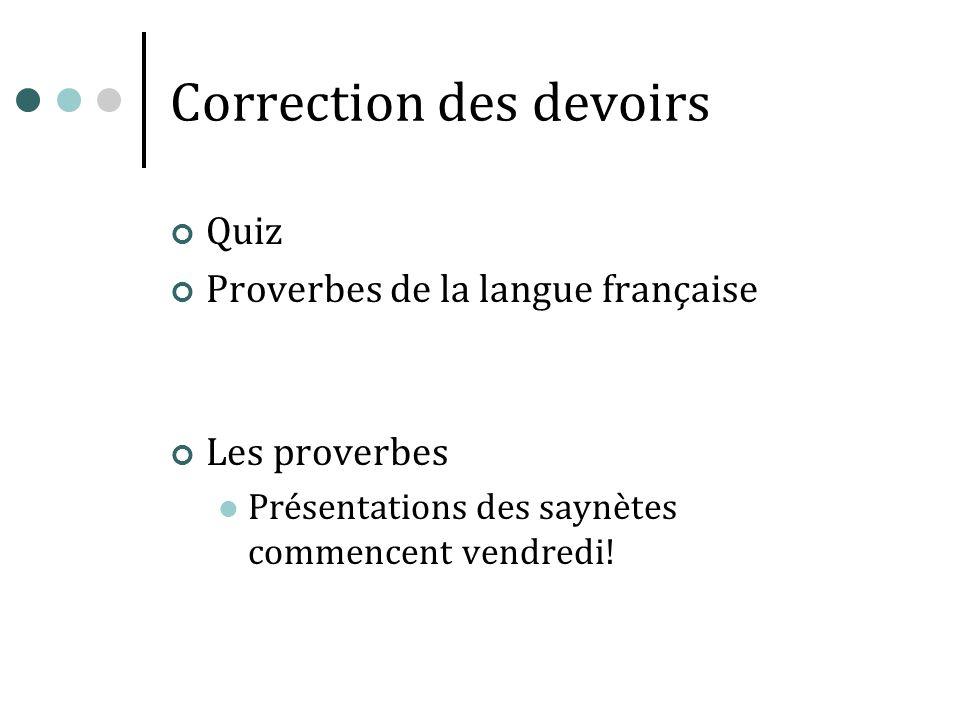Correction des devoirs Quiz Proverbes de la langue française Les proverbes Présentations des saynètes commencent vendredi!