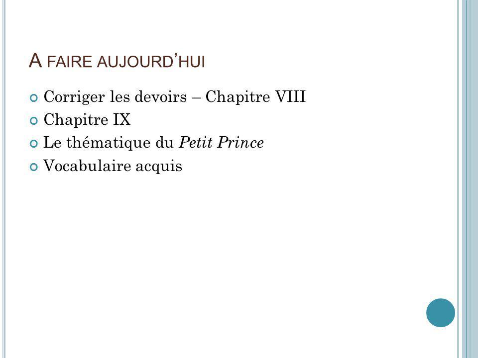 A FAIRE AUJOURD HUI Corriger les devoirs – Chapitre VIII Chapitre IX Le thématique du Petit Prince Vocabulaire acquis