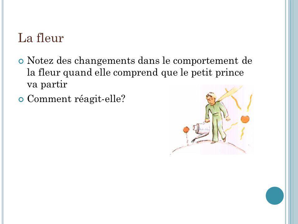 La fleur Notez des changements dans le comportement de la fleur quand elle comprend que le petit prince va partir Comment réagit-elle?