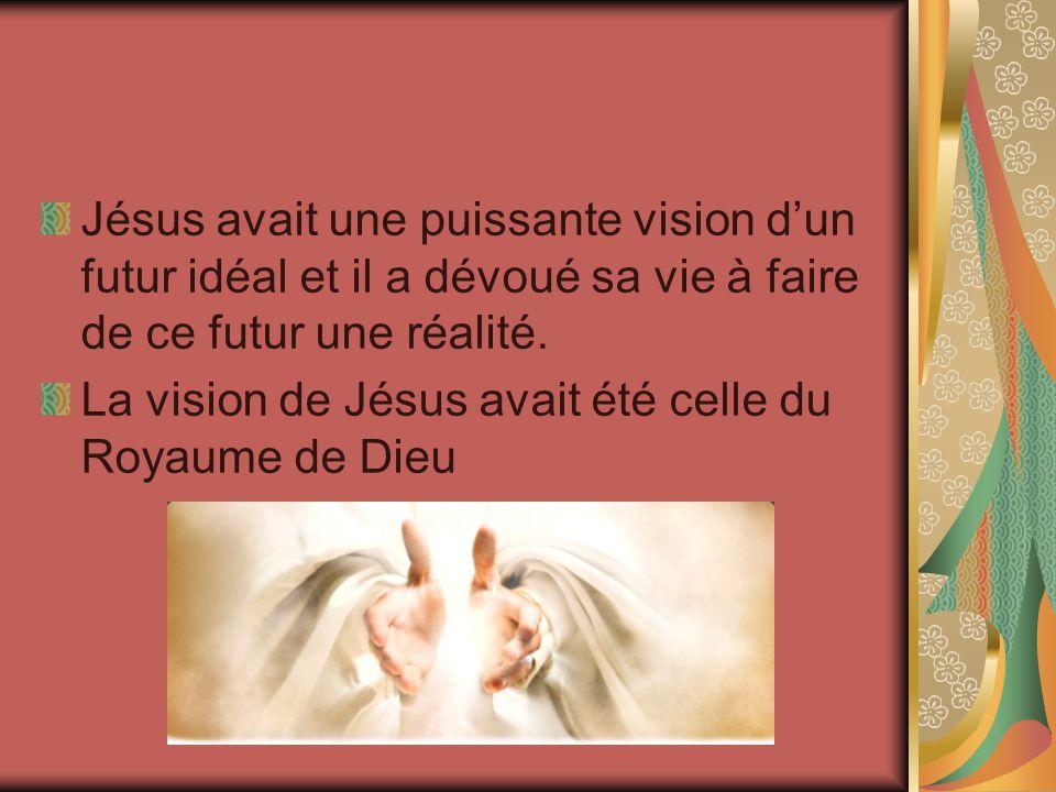 Jésus avait une puissante vision dun futur idéal et il a dévoué sa vie à faire de ce futur une réalité. La vision de Jésus avait été celle du Royaume