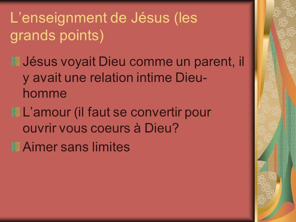 Lenseignment de Jésus (les grands points) Jésus voyait Dieu comme un parent, il y avait une relation intime Dieu- homme Lamour (il faut se convertir p