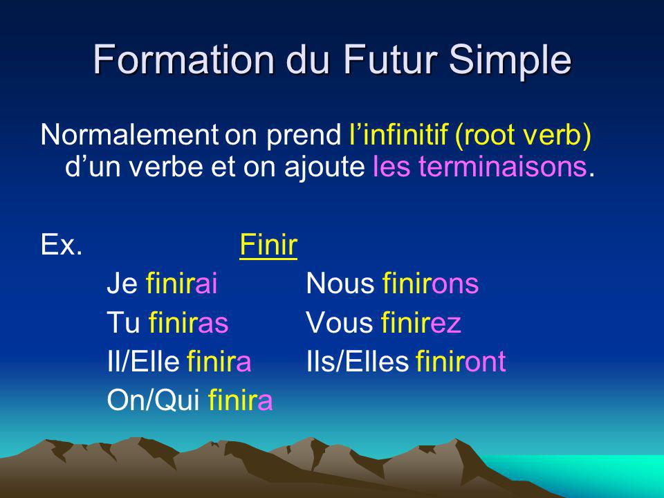 Formation du Futur Simple Normalement on prend linfinitif (root verb) dun verbe et on ajoute les terminaisons. Ex.Finir Je finiraiNous finirons Tu fin