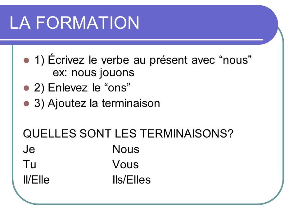 1) Écrivez le verbe au présent avec nous ex: nous jouons 2) Enlevez le ons 3) Ajoutez la terminaison QUELLES SONT LES TERMINAISONS? JeNous TuVous Il/E