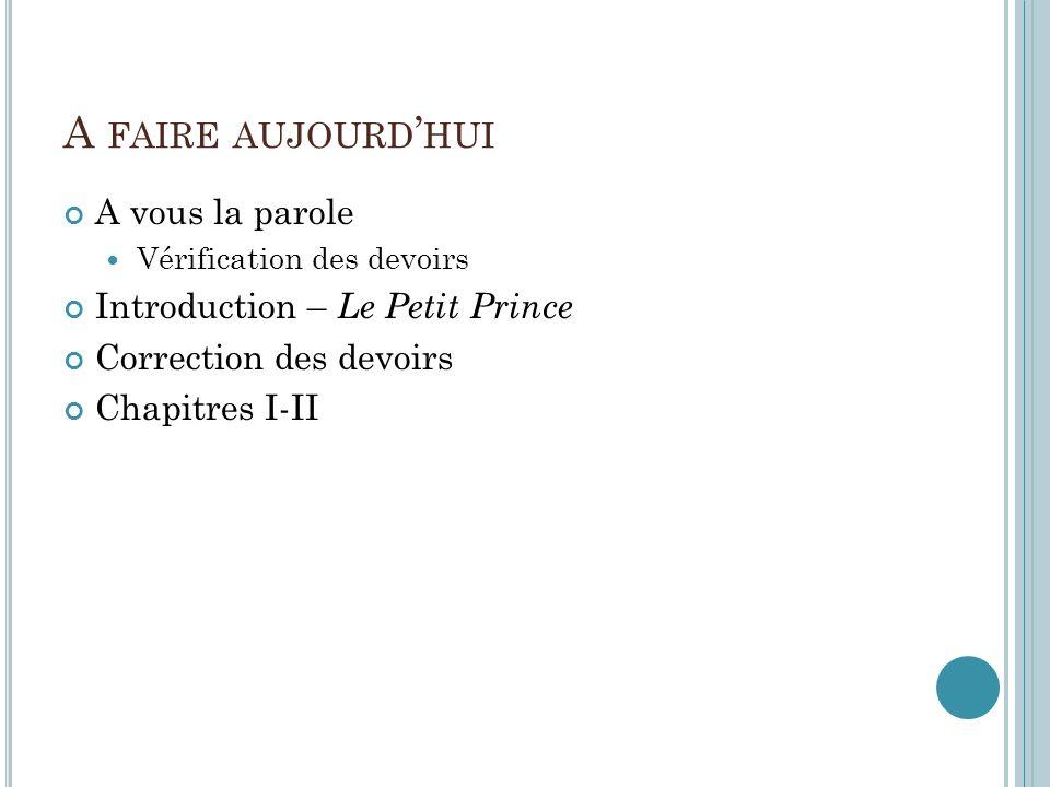 A FAIRE AUJOURD HUI A vous la parole Vérification des devoirs Introduction – Le Petit Prince Correction des devoirs Chapitres I-II