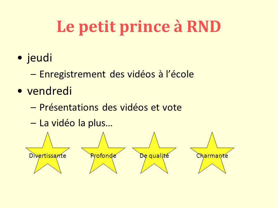 Le petit prince à RND jeudi –Enregistrement des vidéos à lécole vendredi –Présentations des vidéos et vote –La vidéo la plus… DivertissanteProfondeDe qualitéCharmante