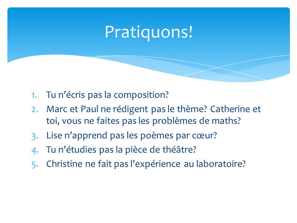 1.Tu nécris pas la composition. 2.Marc et Paul ne rédigent pas le thème.