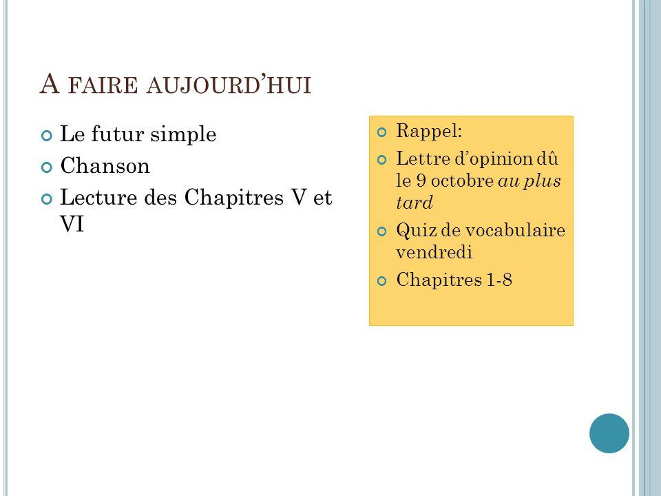 A FAIRE AUJOURD HUI Le futur simple Chanson Lecture des Chapitres V et VI Rappel: Lettre dopinion dû le 9 octobre au plus tard Quiz de vocabulaire vendredi Chapitres 1-8