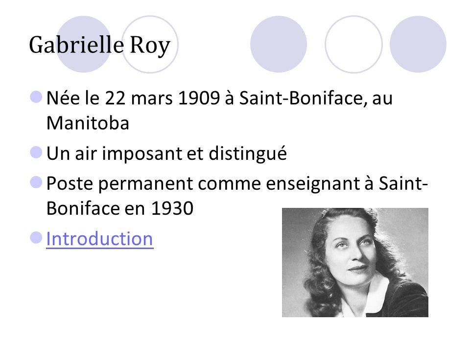 Gabrielle Roy Née le 22 mars 1909 à Saint-Boniface, au Manitoba Un air imposant et distingué Poste permanent comme enseignant à Saint- Boniface en 193