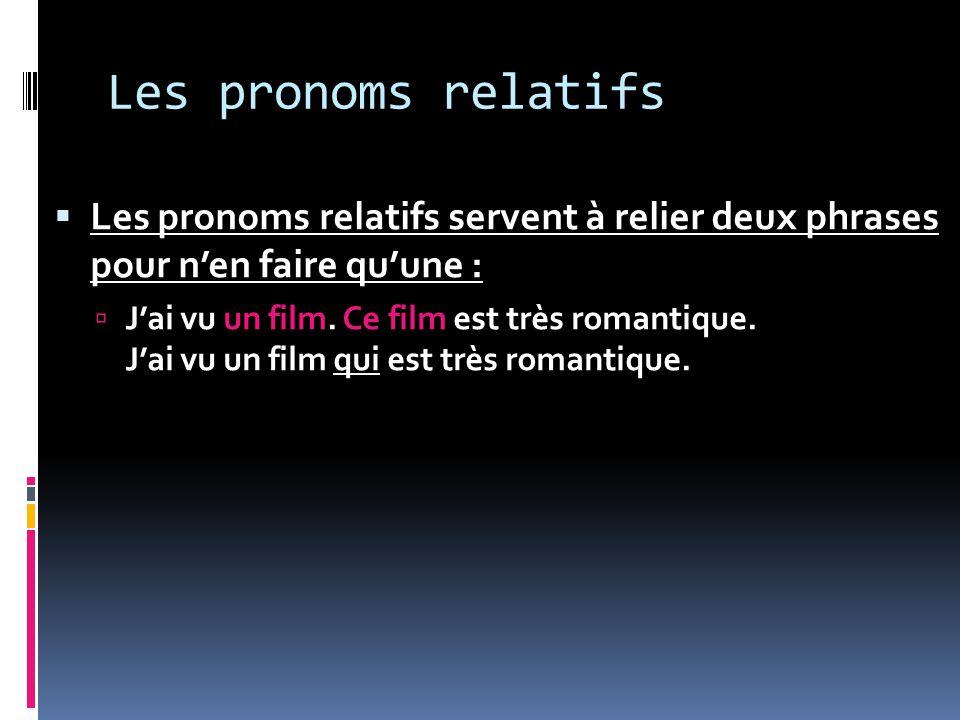 Les pronoms relatifs Les pronoms relatifs servent à relier deux phrases pour nen faire quune : Jai vu un film. Ce film est très romantique. Jai vu un