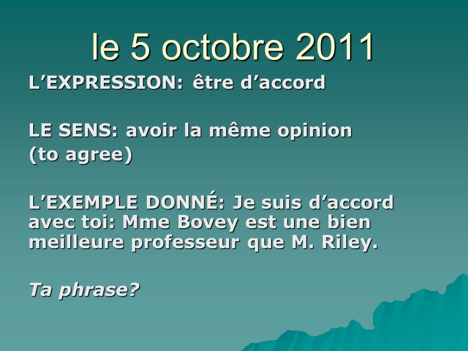 le 5 octobre 2011 LEXPRESSION: être daccord LE SENS: avoir la même opinion (to agree) LEXEMPLE DONNÉ: Je suis daccord avec toi: Mme Bovey est une bien meilleure professeur que M.