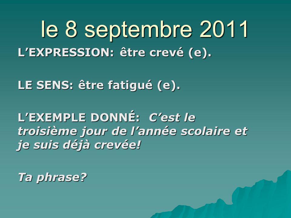le 8 septembre 2011 LEXPRESSION: être crevé (e). LE SENS: être fatigué (e).