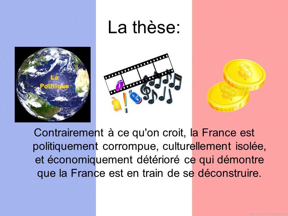 La thèse: Contrairement à ce qu on croit, la France est politiquement corrompue, culturellement isolée, et économiquement détérioré ce qui démontre que la France est en train de se déconstruire.
