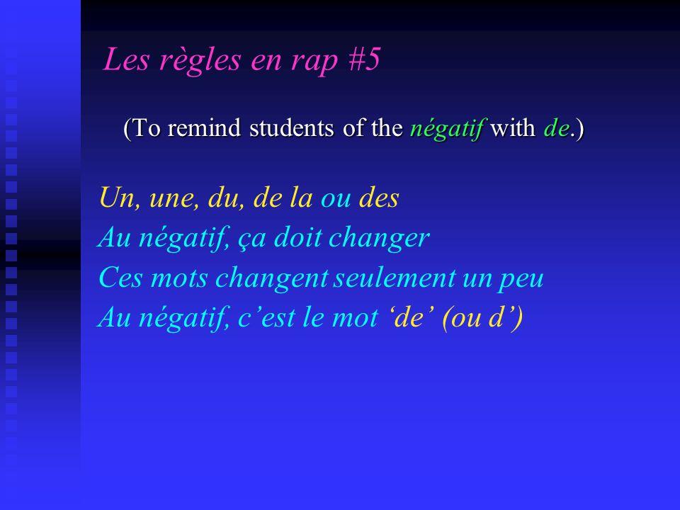 Les règles en rap #5 (To remind students of the négatif with de.) Un, une, du, de la ou des Au négatif, ça doit changer Ces mots changent seulement un