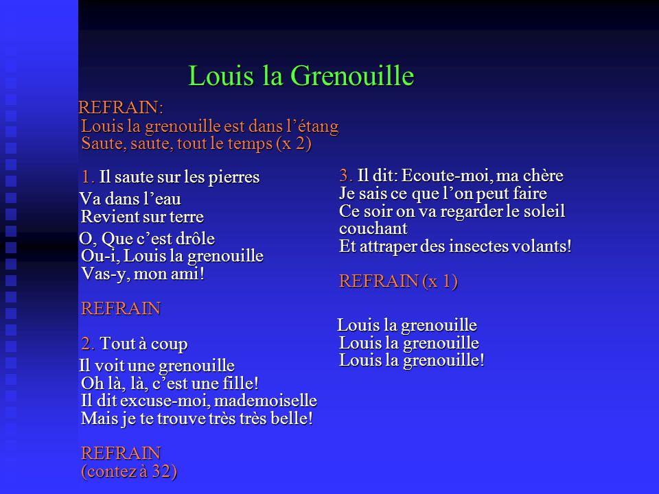 Louis la Grenouille REFRAIN: Louis la grenouille est dans létang Saute, saute, tout le temps (x 2) 1. Il saute sur les pierres REFRAIN: Louis la greno