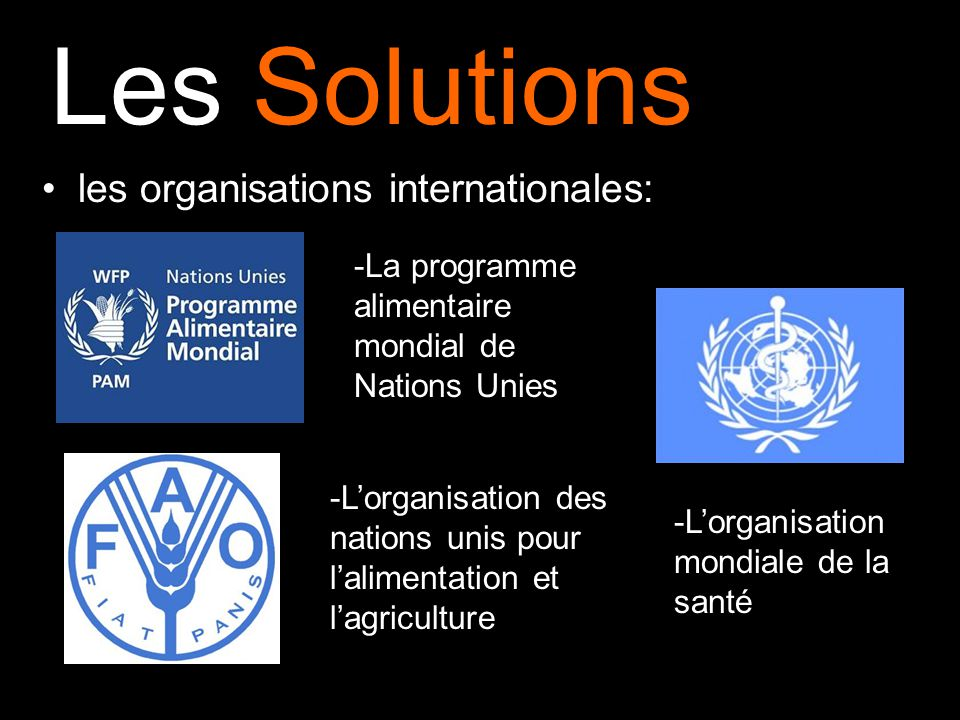 Les Solutions les organisations internationales: -La programme alimentaire mondial de Nations Unies -Lorganisation mondiale de la santé -Lorganisation des nations unis pour lalimentation et lagriculture