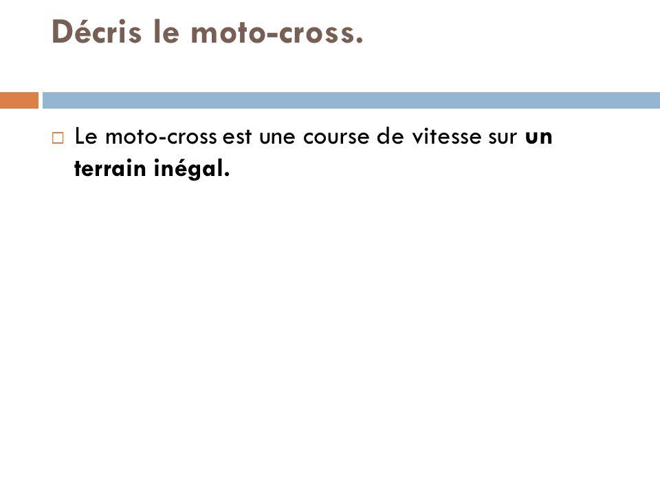 Décris le moto-cross. Le moto-cross est une course de vitesse sur un terrain inégal.