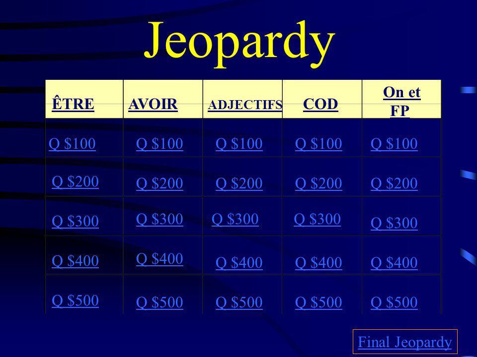 Jeopardy ÊTREAVOIR ADJECTIFS COD On et FP Q $100 Q $200 Q $300 Q $400 Q $500 Q $100 Q $200 Q $300 Q $400 Q $500 Final Jeopardy