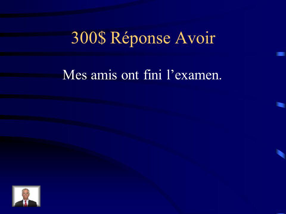 300$ Question Avoir Mes amis (finir) lexamen.