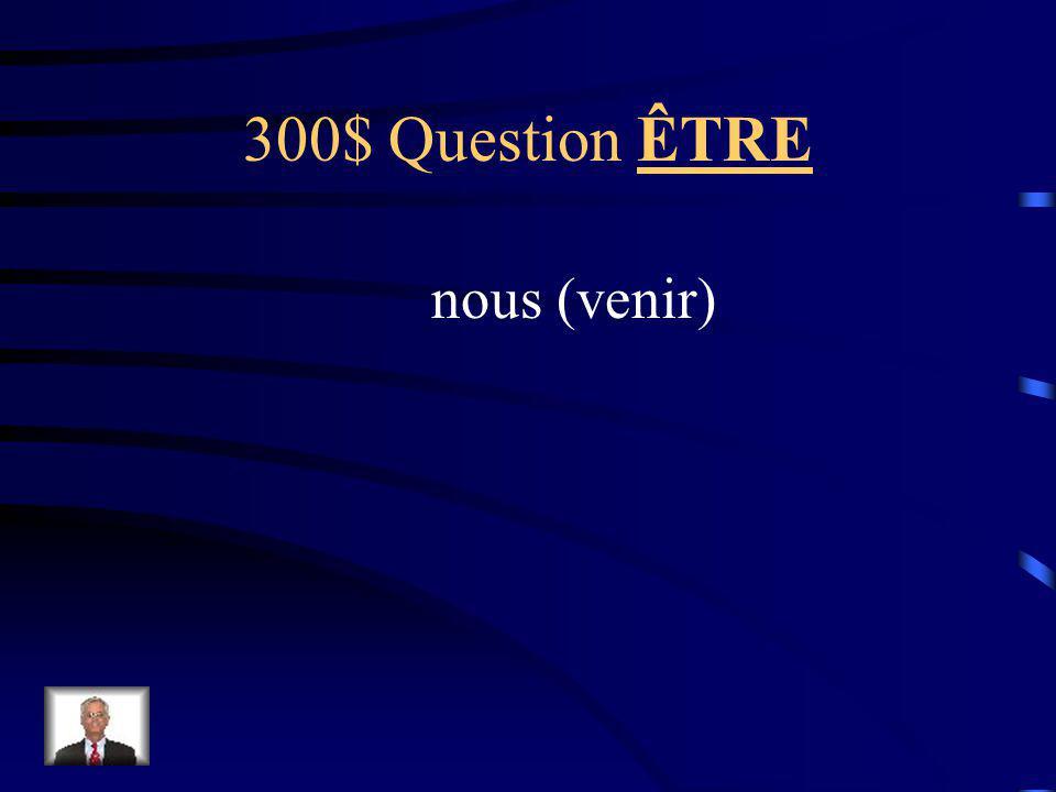 300$ Question ÊTRE nous (venir)